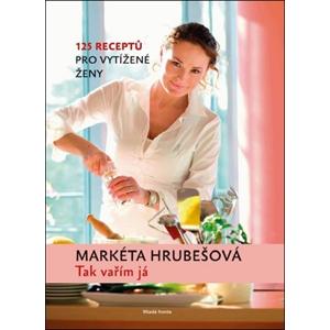 Tak vařím já:125 receptů pro vytížené ženy | Markéta Hrubešová